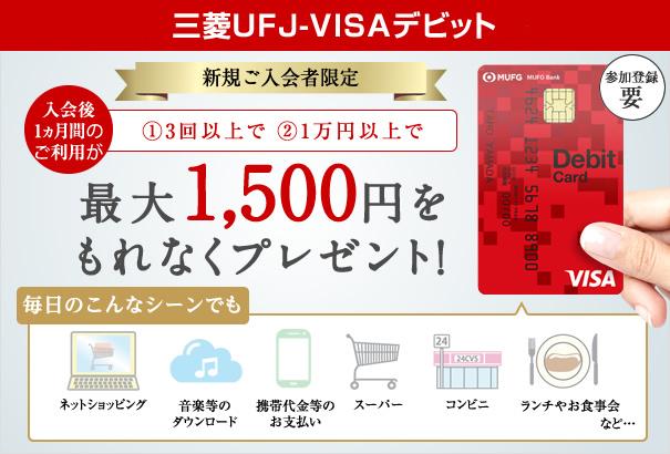 三菱東京UFJ-VISAデビット 新規ご入会者限定 入会後1ヵ月間のご利用が①3回以上で ②1万円以上で 最大1,500円をもれなくプレゼント! 毎日のこんなシーンでも:ネットショッピング、音楽等のダウンロード、携帯代金等のお支払い、スーパー、コンビニ、ランチやお食事会 など…