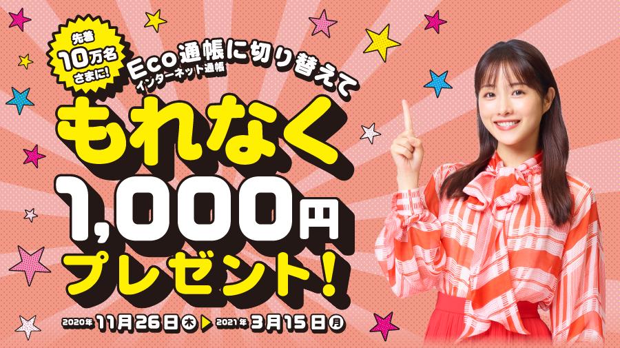先着10万名さまに!Eco通帳(インターネット通帳)に切り替えてもれなく1,000円キャンペーン!  2020年11月26日(木)0:00 ~ 2021年3月15日(月)23:59