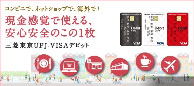 コンビニで、ネットショップで、海外で! 現金感覚で使える、安心安全のこの1枚 三菱東京UFJ-VISAデビット